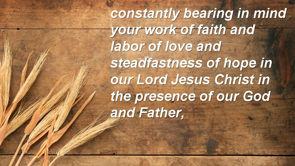 constantly bearing in mind your work of faith and labor of love and steadfastness