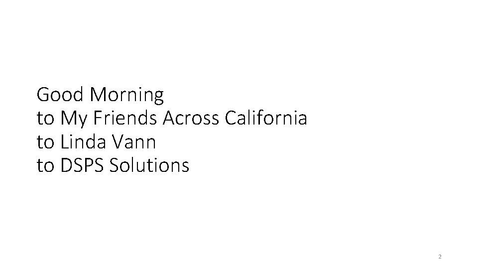 Good Morning to My Friends Across California to Linda Vann to DSPS Solutions 2