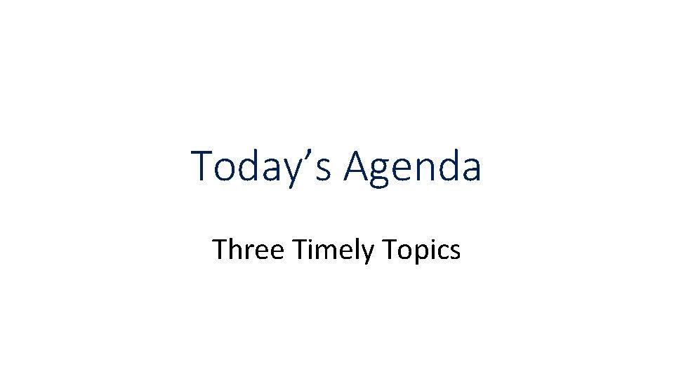 Today's Agenda Three Timely Topics