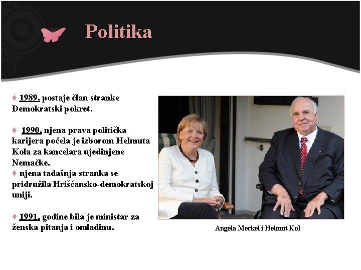 Politika ♦ 1989. postaje član stranke Demokratski pokret. ♦ 1990. njena prava politička karijera