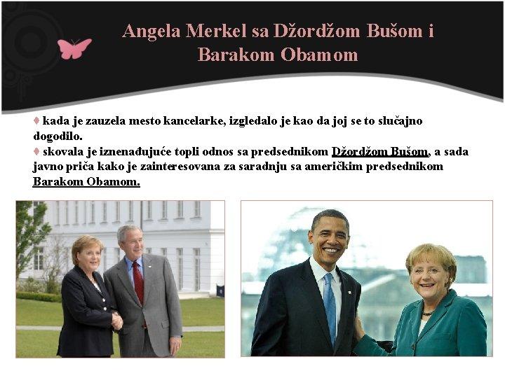 Angela Merkel sa Džordžom Bušom i Barakom Obamom ♦ kada je zauzela mesto kancelarke,