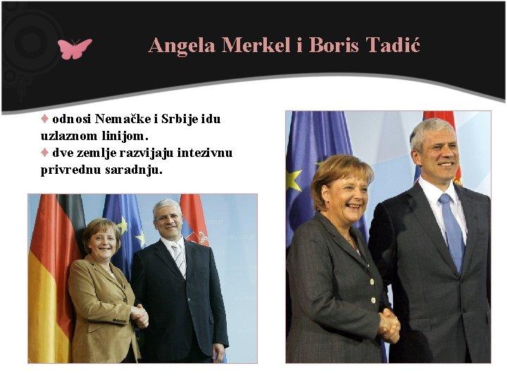 Angela Merkel i Boris Tadić ♦ odnosi Nemačke i Srbije idu uzlaznom linijom. ♦