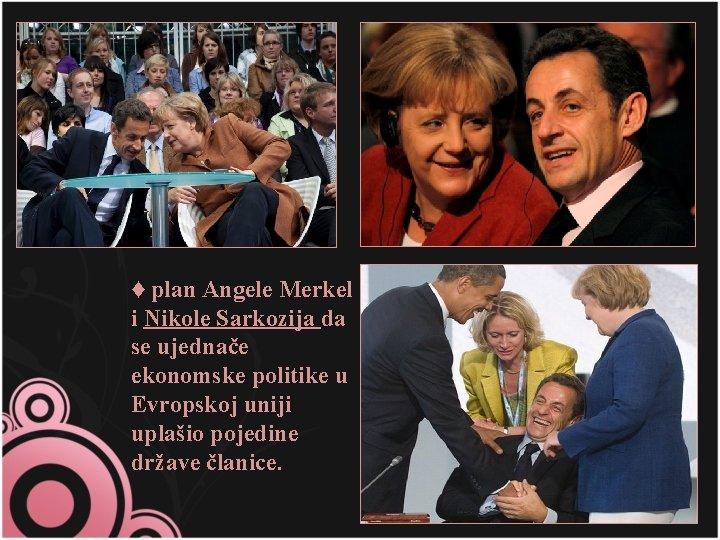 ♦ plan Angele Merkel i Nikole Sarkozija da se ujednače ekonomske politike u Evropskoj