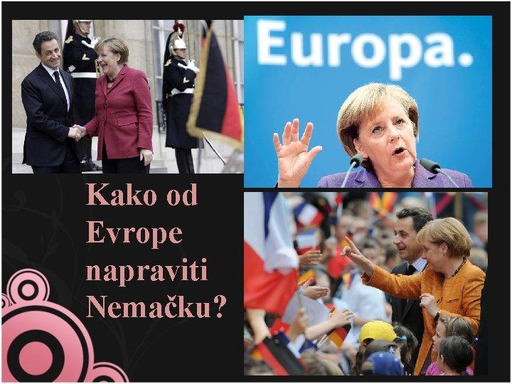 Kako od Evrope napraviti Nemačku?