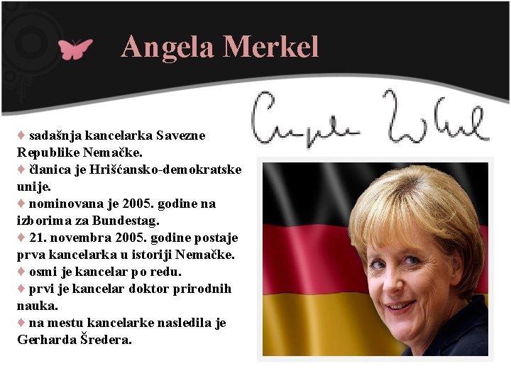 Angela Merkel ♦ sadašnja kancelarka Savezne Republike Nemačke. ♦ članica je Hrišćansko-demokratske unije. ♦