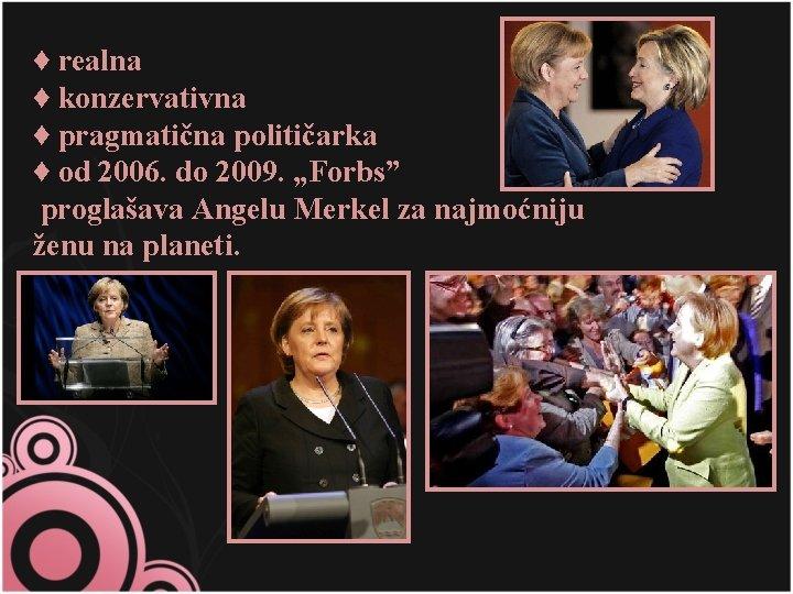 "♦ realna ♦ konzervativna ♦ pragmatična političarka ♦ od 2006. do 2009. ""Forbs"" proglašava"