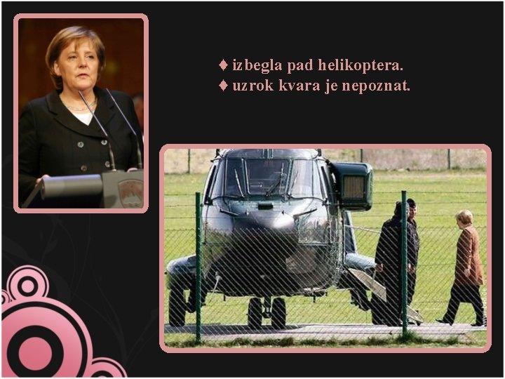 ♦ izbegla pad helikoptera. ♦ uzrok kvara je nepoznat.