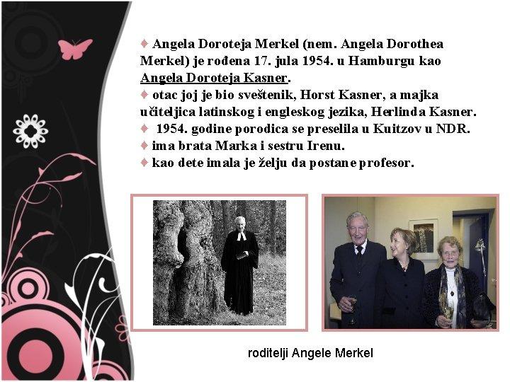 ♦ Angela Doroteja Merkel (nem. Angela Dorothea Merkel) je rođena 17. jula 1954. u