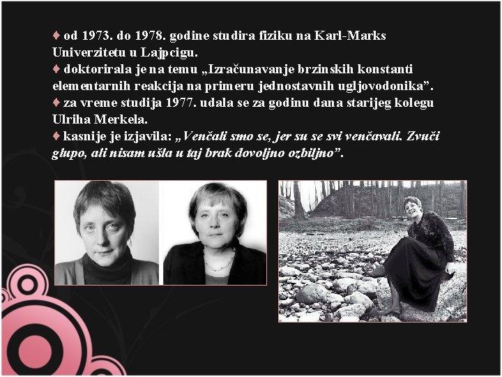 ♦ od 1973. do 1978. godine studira fiziku na Karl-Marks Univerzitetu u Lajpcigu. ♦