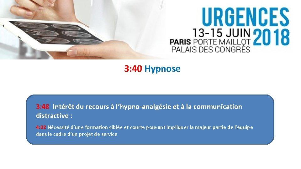 3: 40 Hypnose 3: 48 Intérêt du recours à l'hypno-analgésie et à la communication
