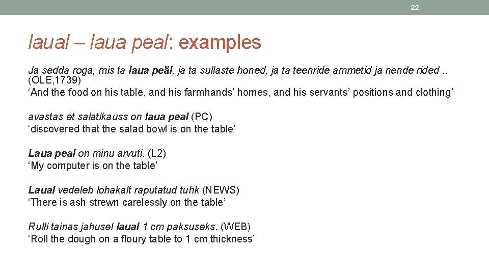 22 laual – laua peal: examples Ja sedda roga, mis ta laua peäl, ja