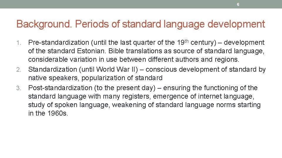 6 Background. Periods of standard language development Pre standardization (until the last quarter of