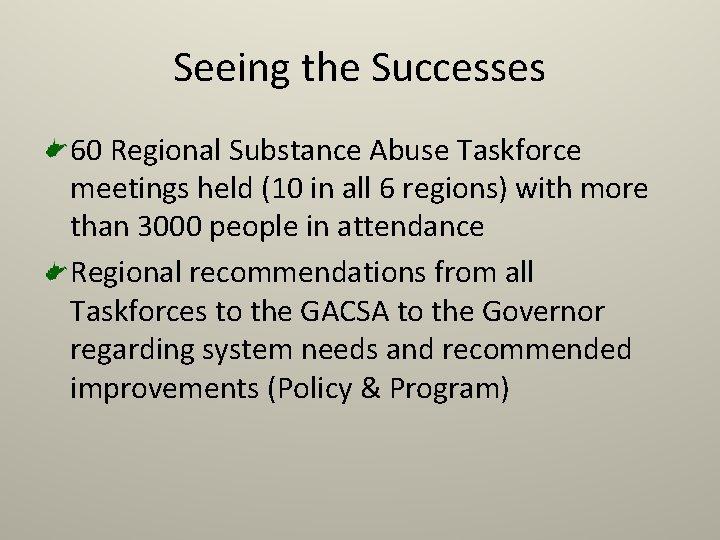 Seeing the Successes 60 Regional Substance Abuse Taskforce meetings held (10 in all 6