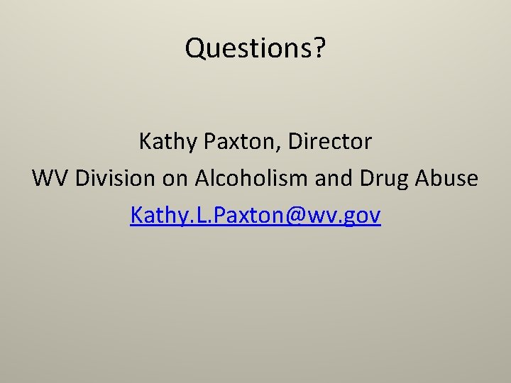 Questions? Kathy Paxton, Director WV Division on Alcoholism and Drug Abuse Kathy. L. Paxton@wv.