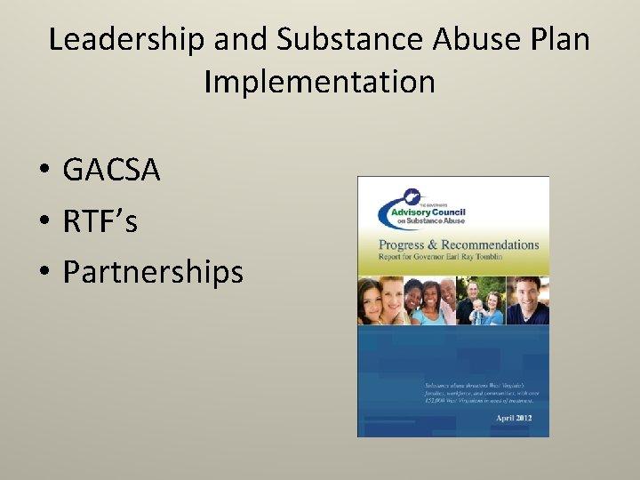 Leadership and Substance Abuse Plan Implementation • GACSA • RTF's • Partnerships