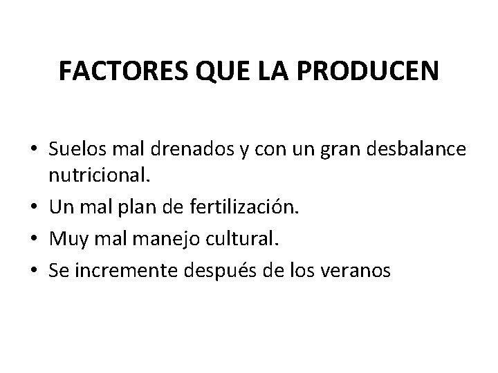FACTORES QUE LA PRODUCEN • Suelos mal drenados y con un gran desbalance nutricional.