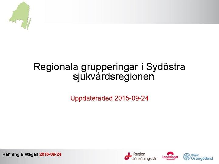 Regionala grupperingar i Sydöstra sjukvårdsregionen Uppdateraded 2015 -09 -24 Henning Elvtegen 2015 -09 -24