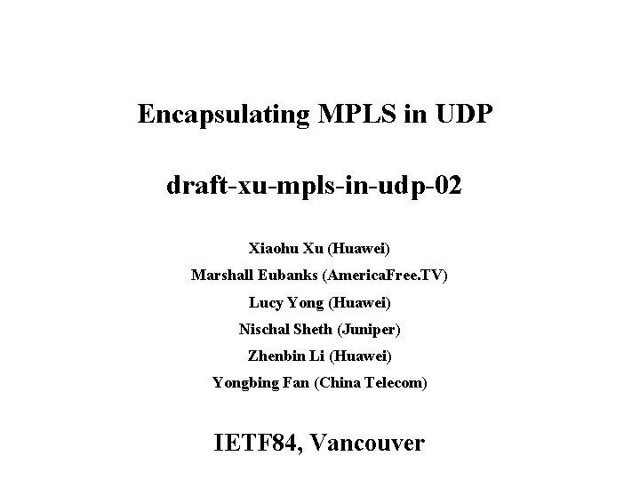 Encapsulating MPLS in UDP draft-xu-mpls-in-udp-02 Xiaohu Xu (Huawei) Marshall Eubanks (America. Free. TV) Lucy