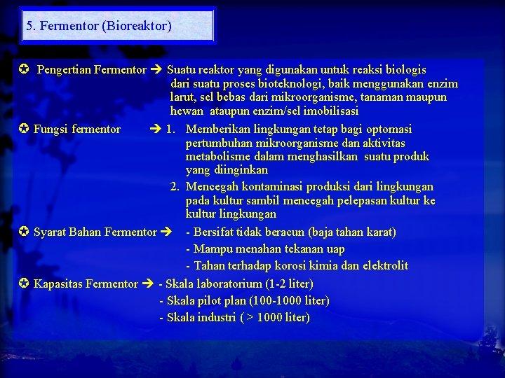 5. Fermentor (Bioreaktor) Pengertian Fermentor Suatu reaktor yang digunakan untuk reaksi biologis dari suatu