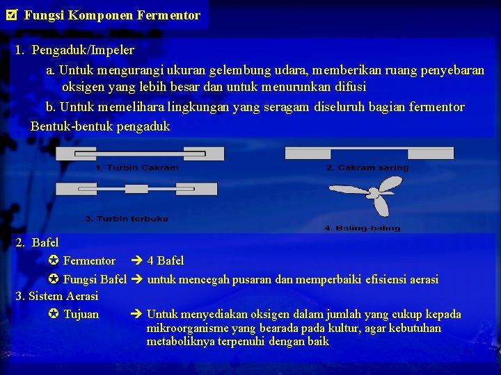 Fungsi Komponen Fermentor 1. Pengaduk/Impeler a. Untuk mengurangi ukuran gelembung udara, memberikan ruang