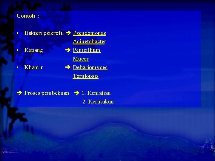 Contoh : • Bakteri psikrofil Pseudomonas Acinetobacter • Kapang Penicillium Mucor • Khamir Debariomyces