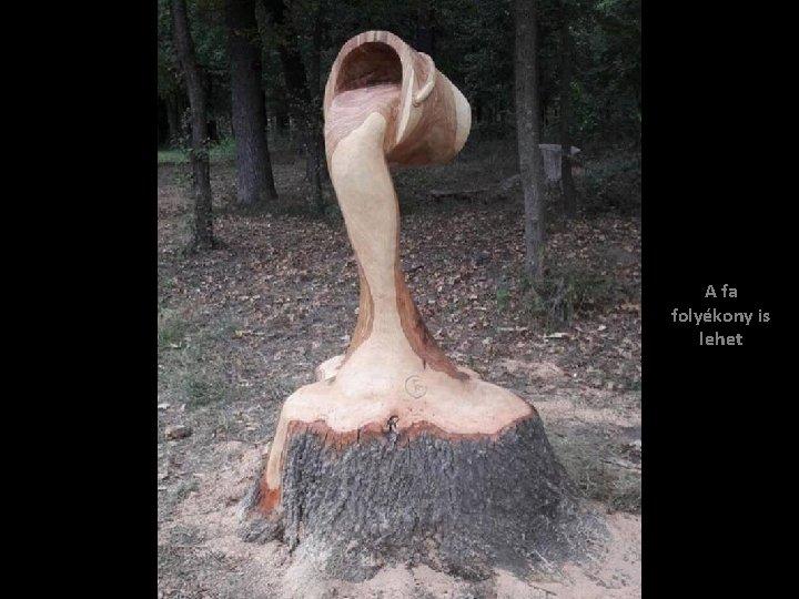 A fa folyékony is lehet