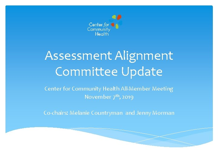 Assessment Alignment Committee Update Center for Community Health All-Member Meeting November 7 th, 2019