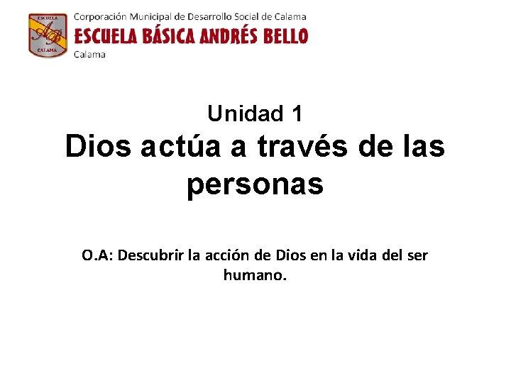 Unidad 1 Dios actúa a través de las personas O. A: Descubrir la acción