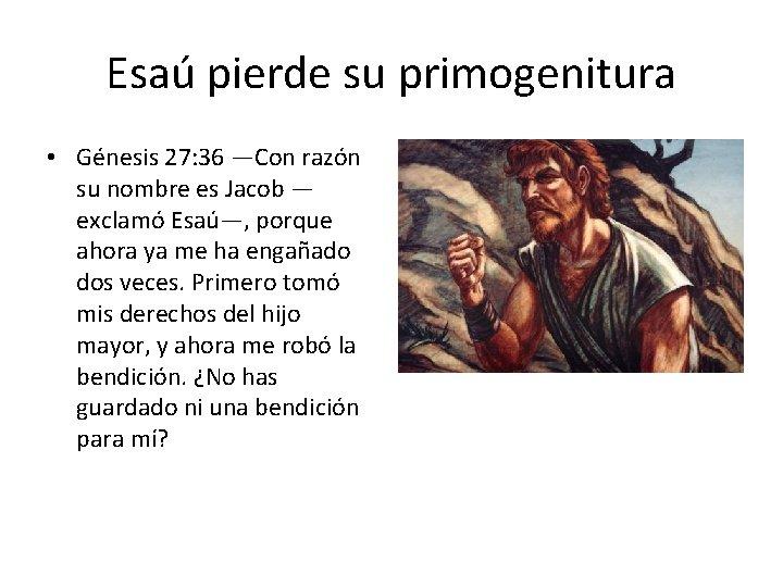 Esaú pierde su primogenitura • Génesis 27: 36 —Con razón su nombre es Jacob