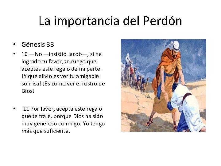 La importancia del Perdón • Génesis 33 • 10 —No —insistió Jacob—, si he
