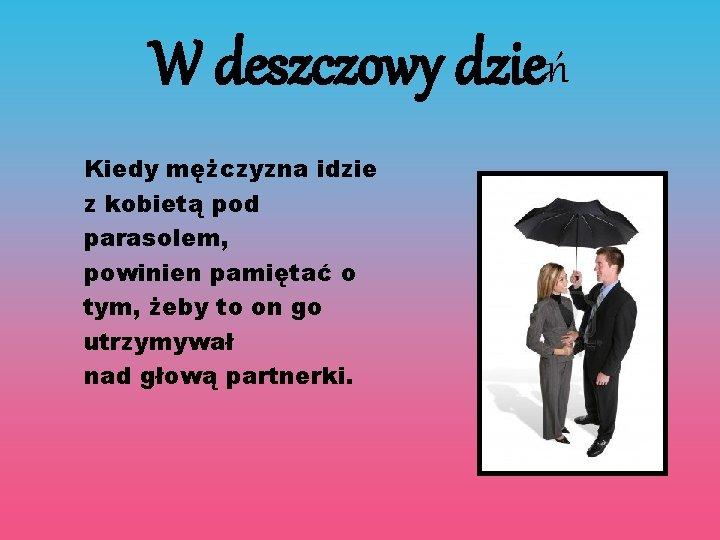 W deszczowy dzień Kiedy mężczyzna idzie z kobietą pod parasolem, powinien pamiętać o tym,