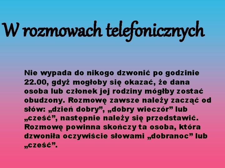 W rozmowach telefonicznych Nie wypada do nikogo dzwonić po godzinie 22. 00, gdyż mogłoby