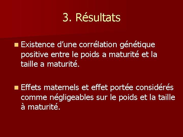 3. Résultats n Existence d'une corrélation génétique positive entre le poids a maturité et