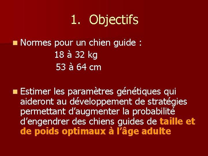 1. Objectifs n Normes n Estimer pour un chien guide : 18 à 32