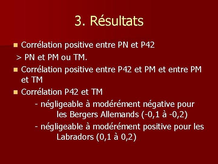 3. Résultats Corrélation positive entre PN et P 42 > PN et PM ou