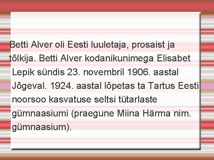 Betti Alver oli Eesti luuletaja, prosaist ja tõlkija. Betti Alver kodanikunimega Elisabet Lepik sündis