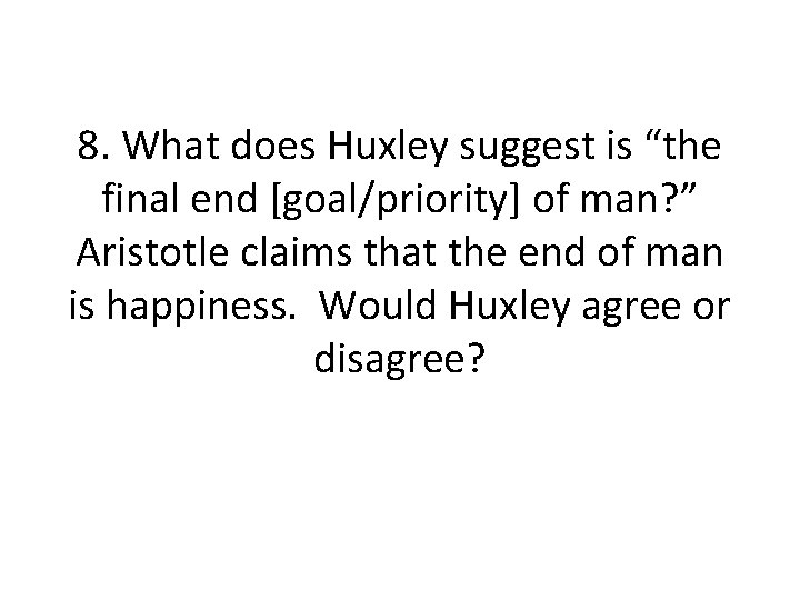 """8. What does Huxley suggest is """"the final end [goal/priority] of man? """" Aristotle"""