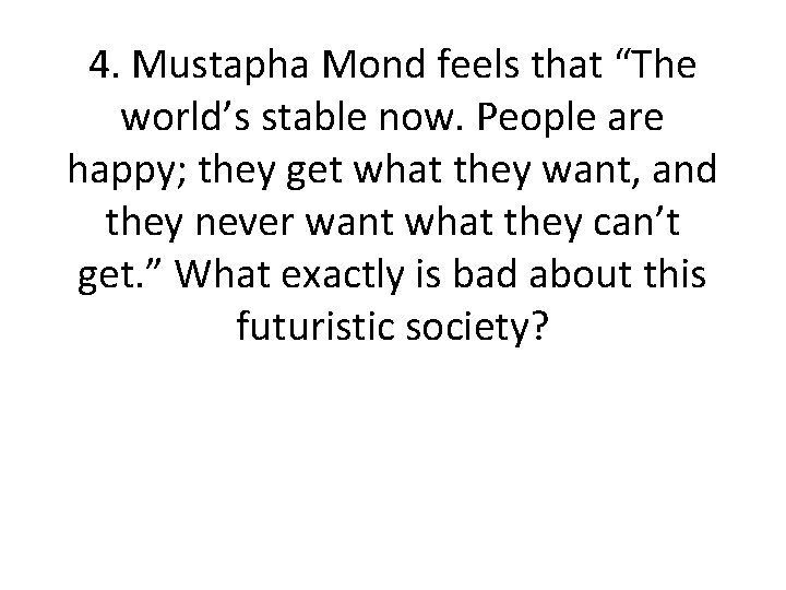 """4. Mustapha Mond feels that """"The world's stable now. People are happy; they get"""