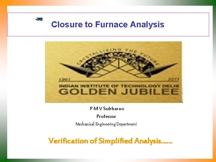 Closure to Furnace Analysis P M V Subbarao Professor Mechanical Engineering Department Verification of