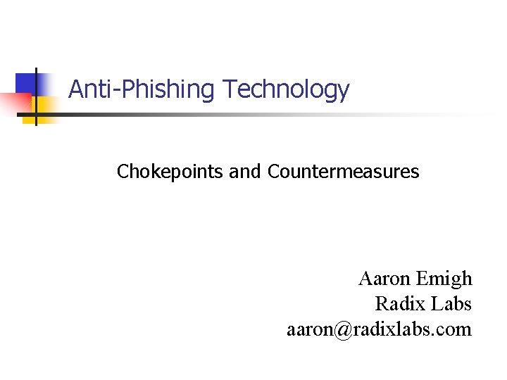Anti-Phishing Technology Chokepoints and Countermeasures Aaron Emigh Radix Labs aaron@radixlabs. com