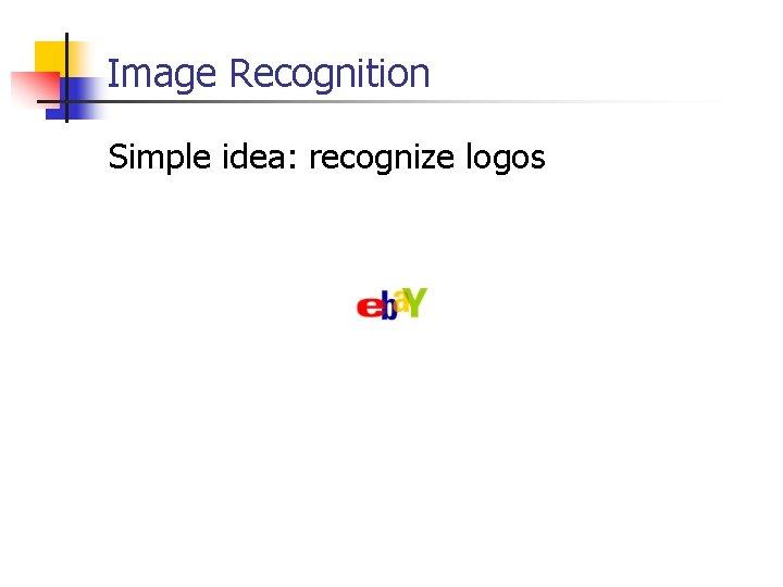 Image Recognition Simple idea: recognize logos