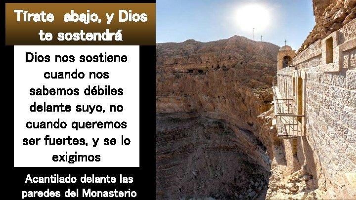 Tírate abajo, y Dios te sostendrá Dios nos sostiene cuando nos sabemos débiles delante