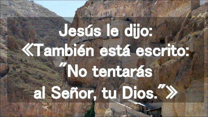 """Jesús le dijo: «También está escrito: """"No tentarás al Señor, tu Dios. """"»"""