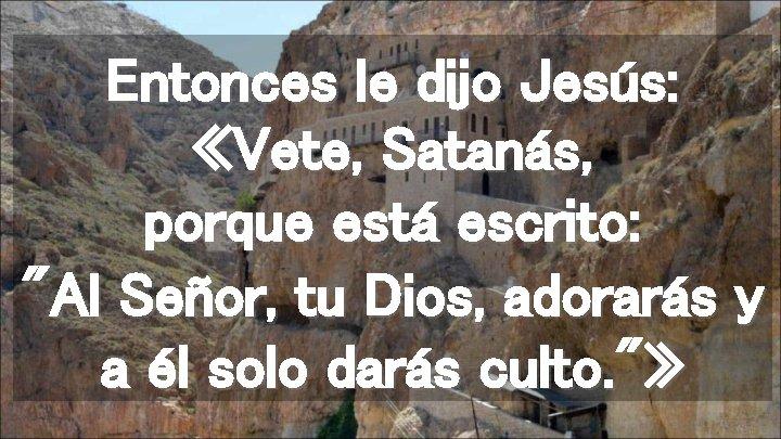 """Entonces le dijo Jesús: «Vete, Satanás, porque está escrito: """"Al Señor, tu Dios, adorarás"""