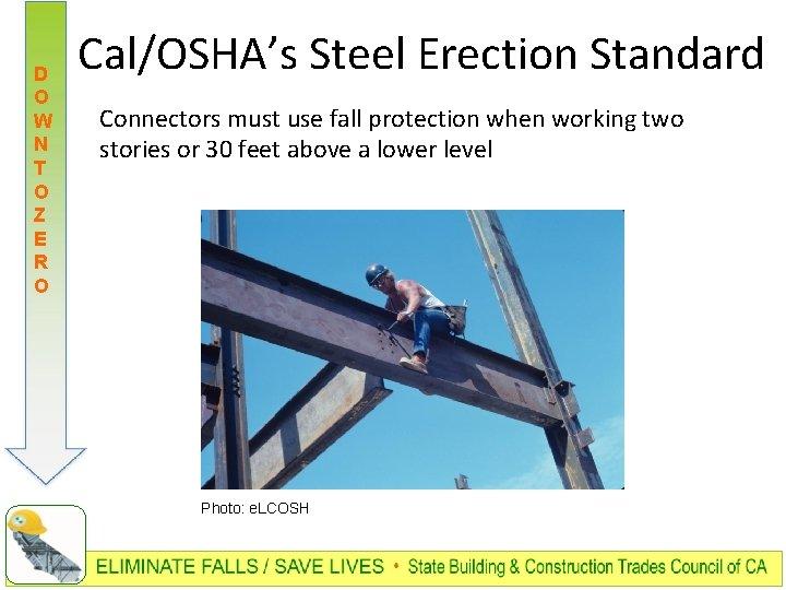 D O W N T O Z E R O Cal/OSHA's Steel Erection Standard