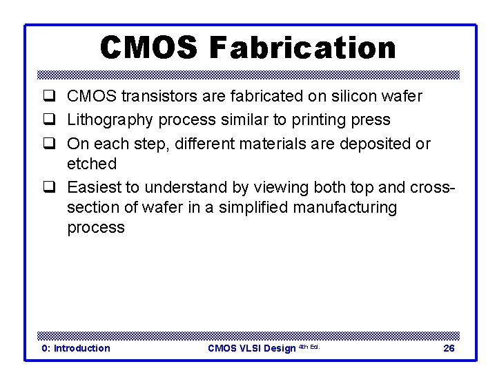 CMOS Fabrication q CMOS transistors are fabricated on silicon wafer q Lithography process similar