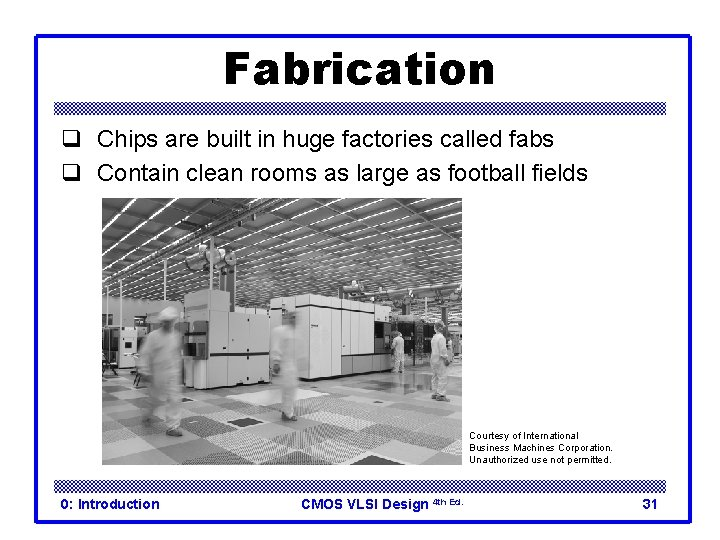 Fabrication q Chips are built in huge factories called fabs q Contain clean rooms