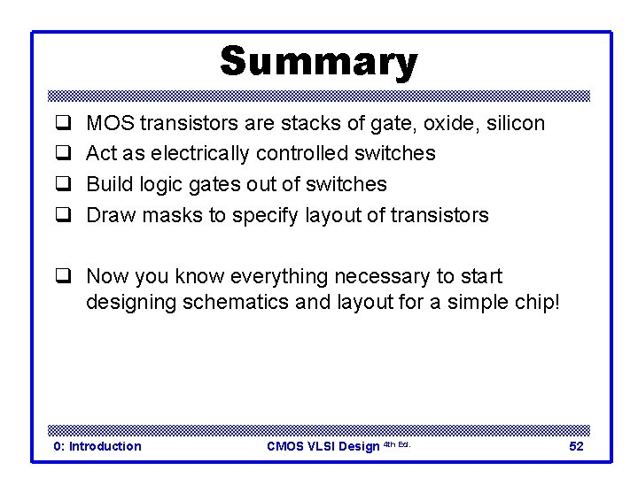 Summary q q MOS transistors are stacks of gate, oxide, silicon Act as electrically