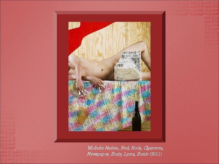 Michele Abeles, Red, Rock, Cigarettes, Newspaper, Body, Lycra, Bottle (2011)