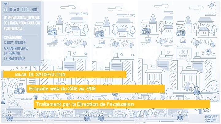 DE SATISFACTION Enquête web du 2/08 au 7/09 Traitement par la Direction de l'évaluation